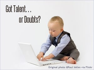 Got talent or doubts?