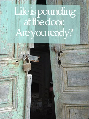 Life is pounding at the door. Are you ready?