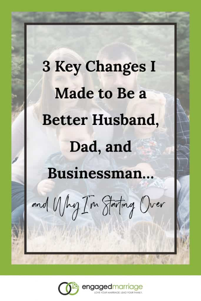 3 Key Changes I Made to Be a Better Husband, Dad & Businessman…and Why I'm Starting Over.001