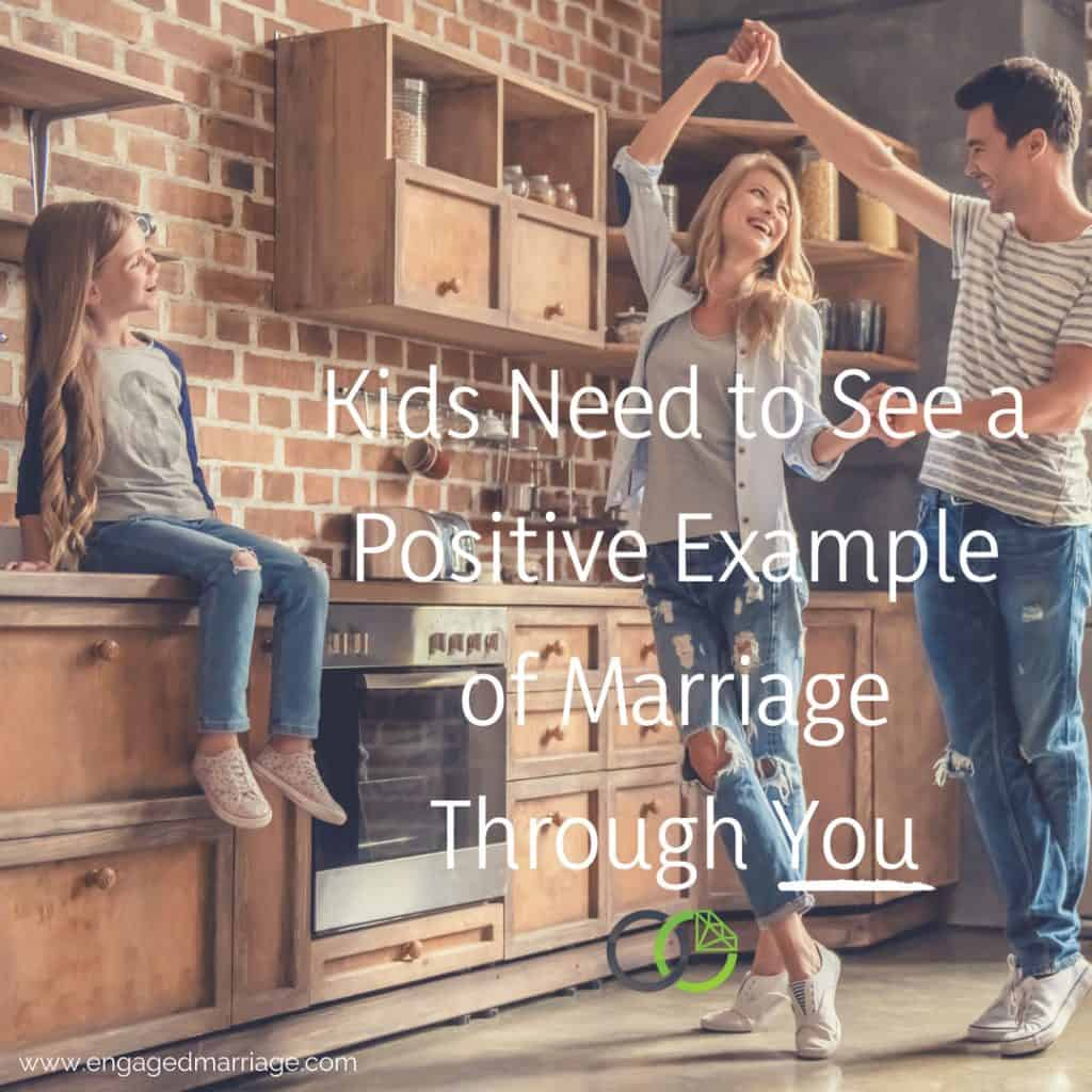 Kids Need to See a Positive Example of Marriage Through You